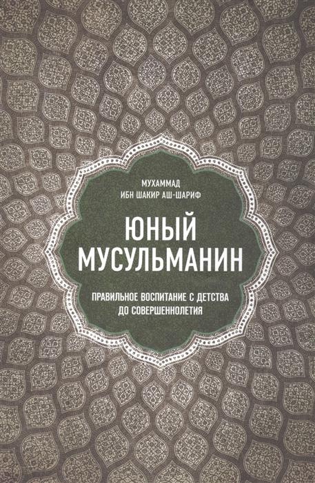 аш-Шариф Мухаммад ибн Шакир Юный мусульманин Правильное воспитание с детства до совершеннолетия шейх мухаммад мутаваллй аш ша равй добродетель и порок истинный и ложный путь