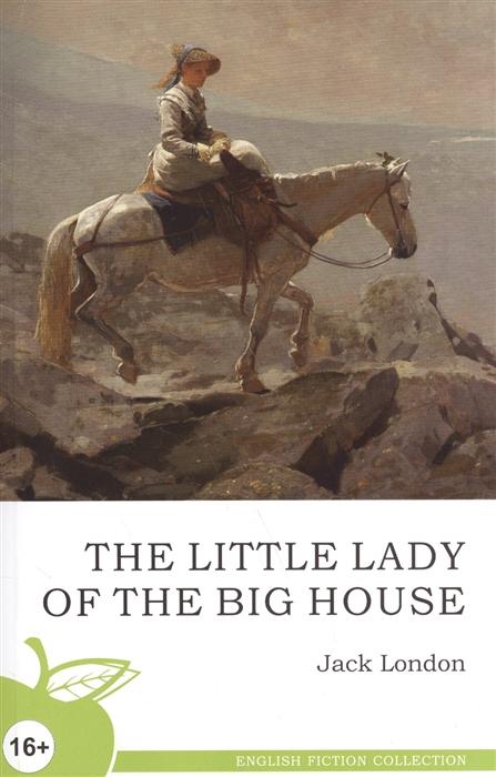 Лондон Дж. The Little lady of the big house Маленькая хозяйка большого дома Роман лондон дж английский с дж лондоном любовь к жизни love of live