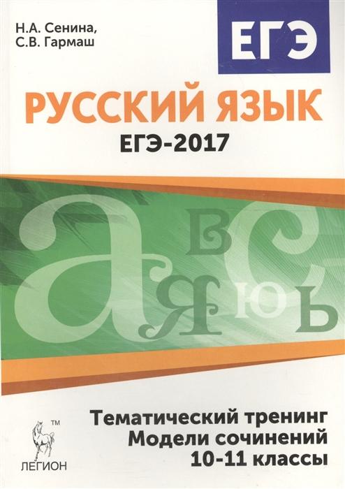 Сенина Н., Гармаш С. ЕГЭ 2017 Русский язык Тематический тренинг Модели сочинений 10-11 классы