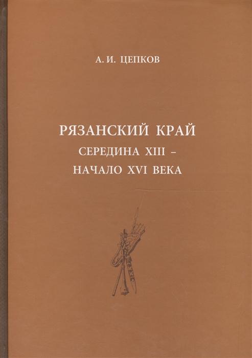 Цепков А. Рязанский край середина XIII - начало XVI века цены онлайн
