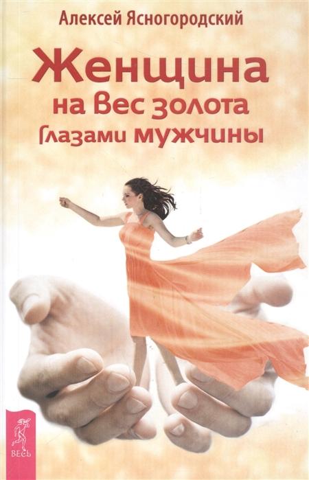 Ясногородский А. Женщина на вес золота глазами мужчины сорока д женщина глазами мужчины
