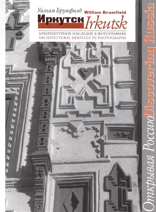 Брумфилд У. Иркутск Архитектурное наследие в фотографиях