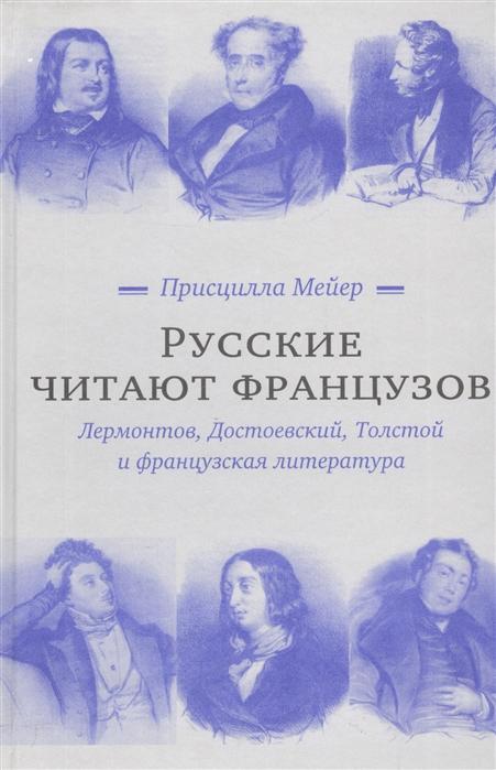 Мейер П. Русские читают французов Лермонтов Достоевский Толстой и французская литература