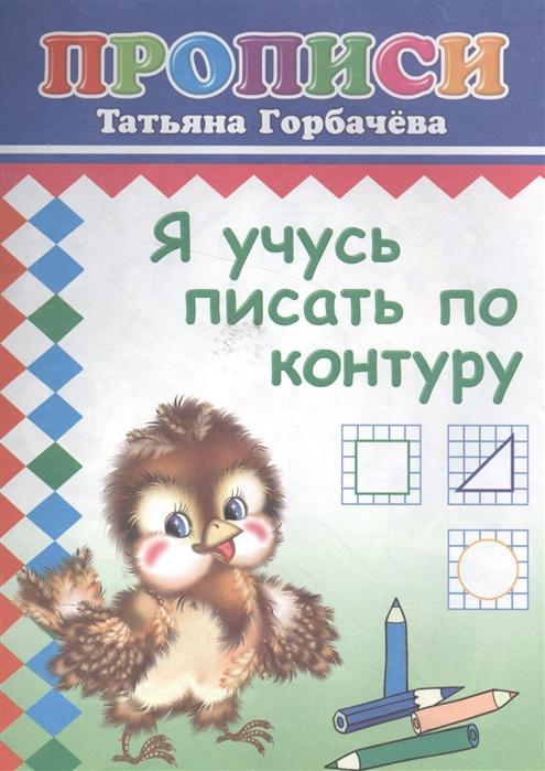 Фото - Горбачева Т. Я учусь писать по контуру Прописи раиса горбачева раиса горбачева я надеюсь