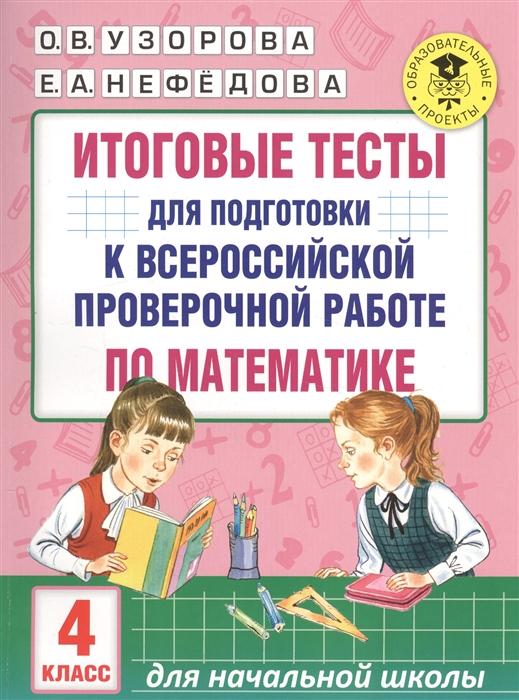 Узорова О., Нефедова Е. Итоговые тесты для подготовки к всероссийской проверочной работе по математике 4 класс узорова о итоговые тесты по мат ке 4 кл