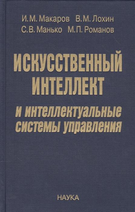 Макаров И., Лохин В., Манько С., Романов М. Искусственный интеллект и интеллектуальные системы управления