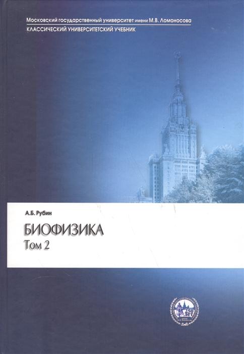 Рубин А. Биофизика В двух томах Том 2 Биофизика клеточных процессов а б рубин биофизика комплект из 2 книг