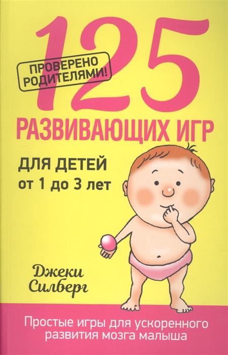 Силберг Дж. 125 развивающих игр для детей от 1 до 3 лет Простые игры для ускоренного развития мозга малыша 250 развивающих игр игры на коленках