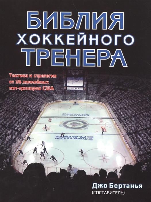 Бертанья Дж. Библия хоккейного тренера Тактика и статегия от 16 хоккейных топ-тренеров США