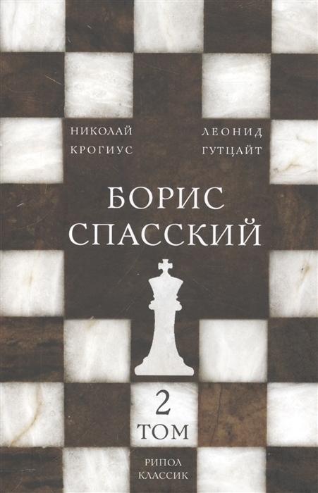 Крогиус Н., Гутцайт Л. Борис Спасский Том 2