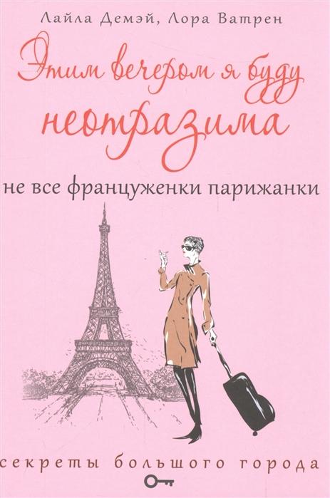 Демэй Л., Ватрен Л. Этим вечером я буду неотразима Не все француженки парижанки