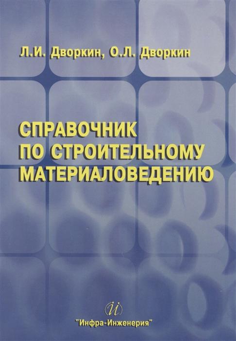 Дворкин Л., Дворкин О. Справочник по строительному материаловедению цена в Москве и Питере