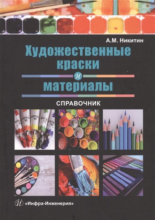Никитин А. Художественные краски и материалы Справочник