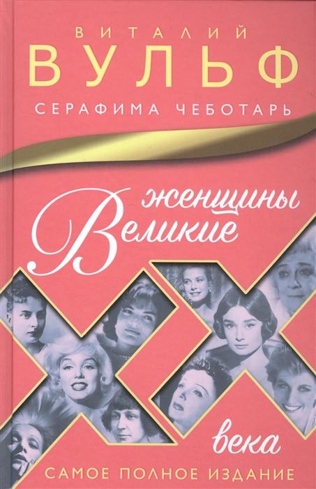 Вульф В., Чеботарь С. Великие женщины XX века Самое полное издание