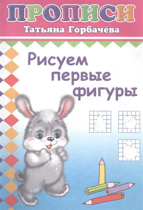 Горбачева Т. Рисуем первые фигуры Прописи развивающие прописи фигуры