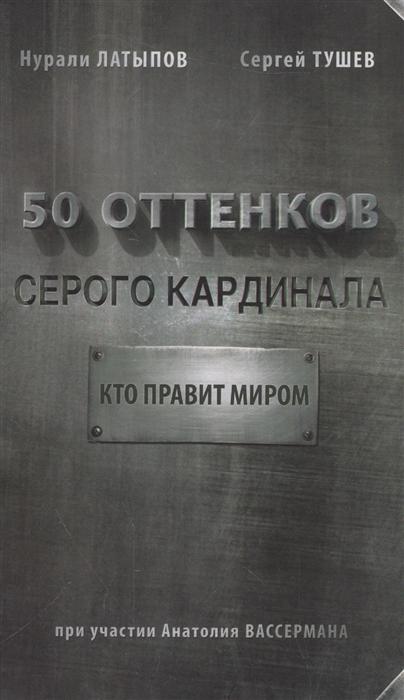 Латыпов Н., Тушев С. 50 оттенков серого кардинала Кто правит миром