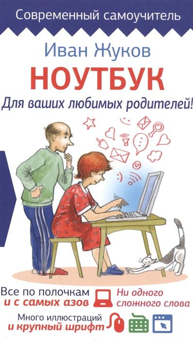 Жуков И. Ноутбук для ваших любимых родителей