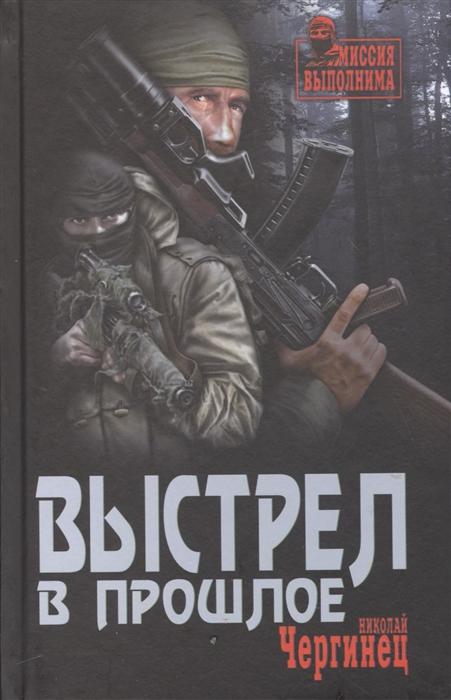 Чергинец Н. Выстрел в прошлое николай чергинец выстрел в прошлое isbn 978 5 4444 8685 6
