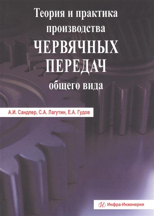 Сандлер А., Лагутин С., Гудов Е. Теория и практика производства червячных передач общего вида е с романичева функциональное чтение теория и практика