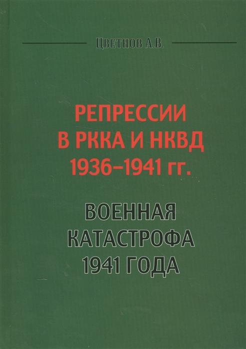 Цветнов А. Репрессии в РККА и НКВД 1936-1941 гг Военная катастрофа 1941 года