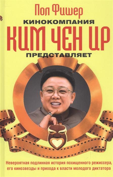 Фишер П. Кинокомпания Ким Чен Ир представляет алексей пономарев как ким чен ыну удалось перехитрить дональда трампа