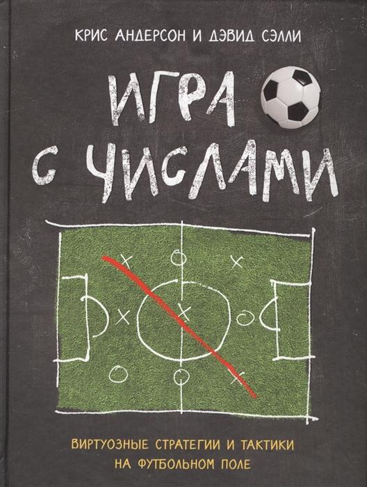 Андерсон К., Сэлли Д. Игра с числами Виртуозные стратегии и тактики на футбольном поле