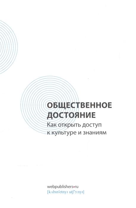 Засурский И. (ред.) Общественное достояние Как открыть доступ к культуре и знаниям цены онлайн