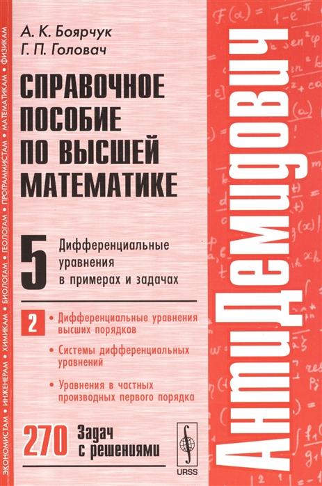 Справочное пособие по высшей математике Том 5 Дифференциальные уравнения в примерах и задачах Часть 2 Дифференциальные уравнения высших порядков Системы дифференциальных уравнений Уравнения в частных производных первого порядка