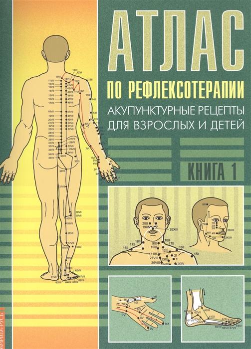 Атлас по рефлексотерапии Акупунктурные рецепты для взрослых и детей Книга 1 2 издание
