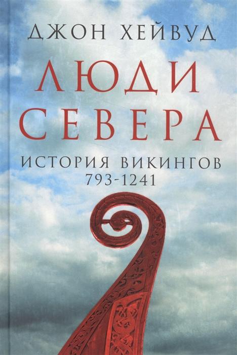 Хейвуд Дж. Люди Севера История викингов 793-1241