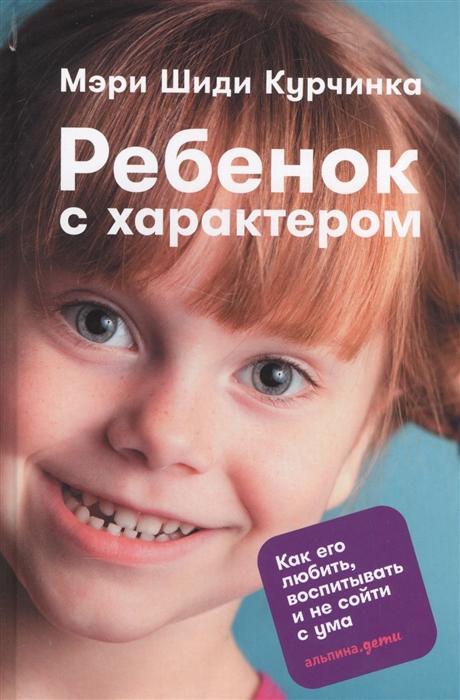 Курчинка М. Ребенок с характером Как его любить воспитывать и не сойти с ума