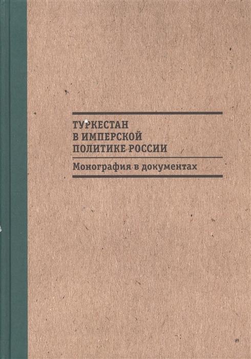 Туркестан в имперской политике России Монография в документах