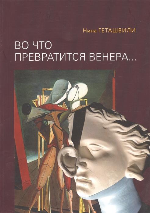 Геташвили Н. Во что превратится Венера Образы античности в искусстве XX века геташвили н в золотой век голландской живописи