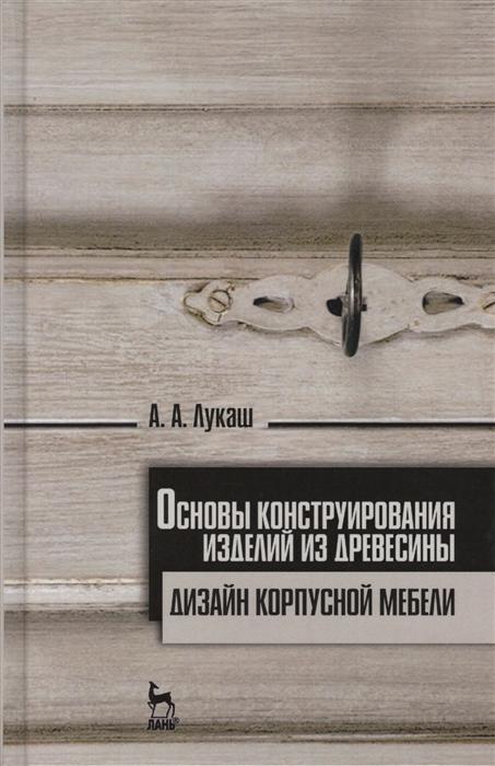 Лукаш А. Основы конструирования изделий из древесины Дизайн корпусной мебели набор корпусной мебели