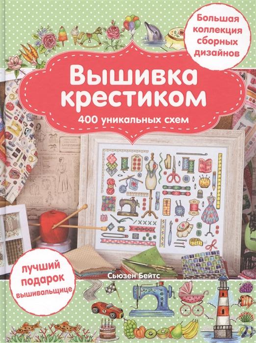 Бейтс С. Вышивка крестиком 400 уникальных схем Большая коллекция сборных дизайнов