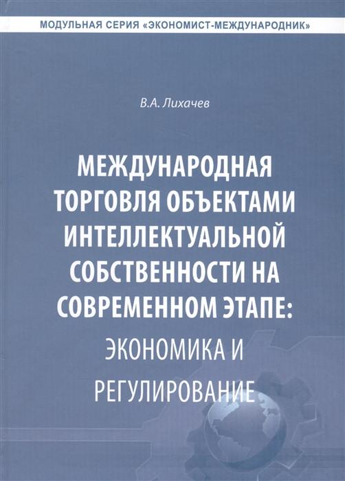 Лихачев В. Международная торговля объектами интеллектуальной собственности на современном этапе экономика и регулирование Монография