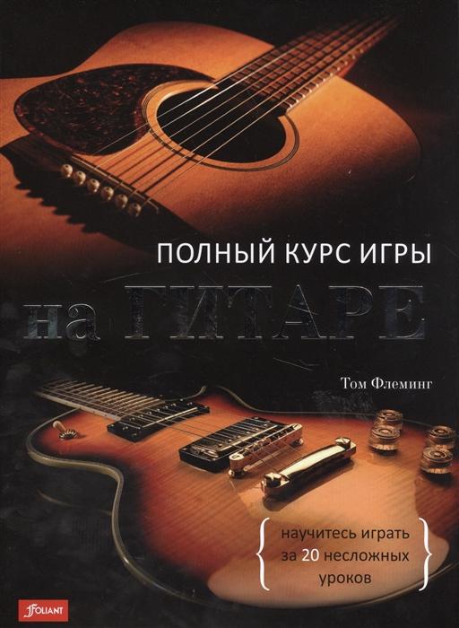 Флеминг Т. Полный курс игры на гитаре Научитесь играть за 20 несложных уроков шеиндельс т полный курс перчаточного дела