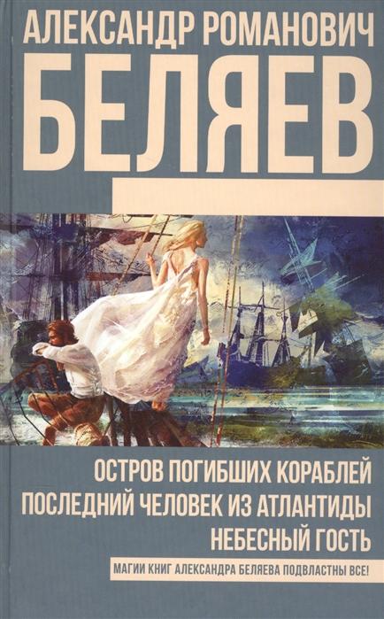 Беляев А. Остров погибших кораблей Последний человек из Атлантиды Небесный гость