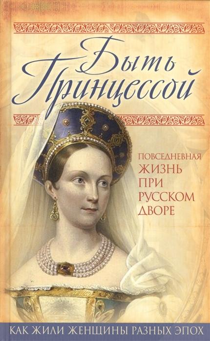 Быть Принцессой Повседневная жизнь при русском дворе