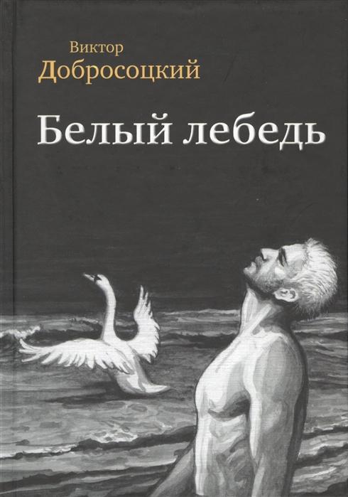 Добросоцкий В. Белый лебедь Роман Рассказы цена