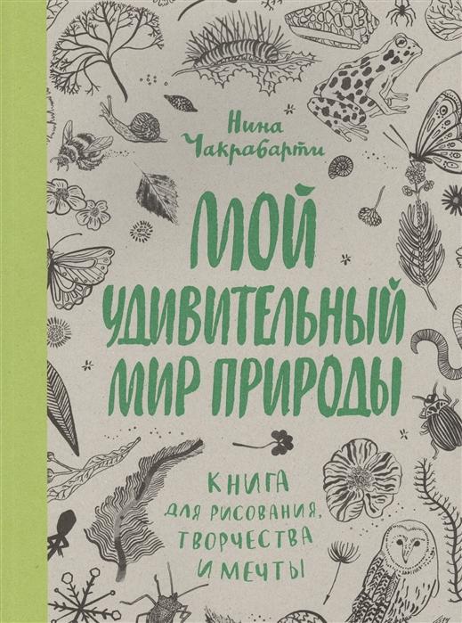 Чакрабарти Н. Мой удивительный мир природы Книга для рисования творчества и мечты битон к книга природы мир вокруг мой лучший друг