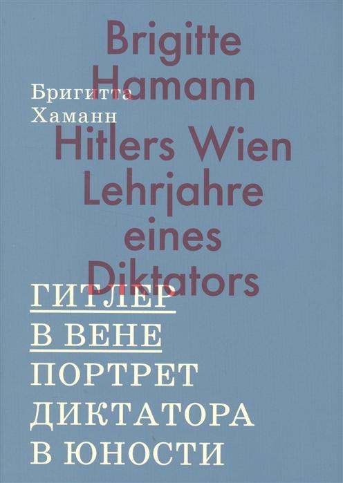 Хаманн Б. Гитлер в Вене Портрет диктатора в юности