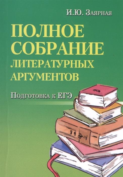 Заярная И. Полное собрание литературных аргументов Подготовка к ЕГЭ