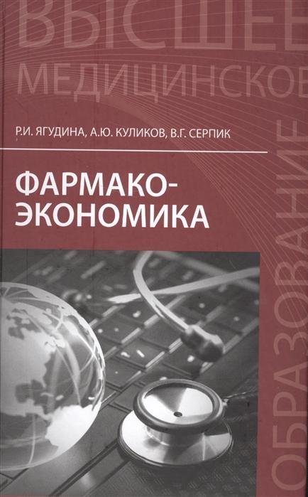 Ягудина Р., Куликов А., Серпик В. Фармакоэкономика Учебное пособие цена 2017