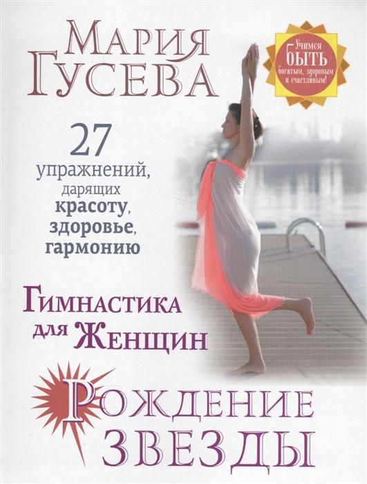 Гусева М. Гимнастика для женщин Рождение звезды 27 упражнений дарящих красоту здоровье гармонию котешева и а гимнастика для женщин