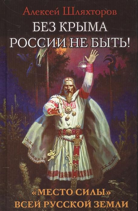 Шляхторов А. Без Крыма России не быть Место силы всей Русской Земли