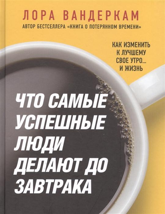 Вандеркам Л. Что самые успешные люди делают до завтрака