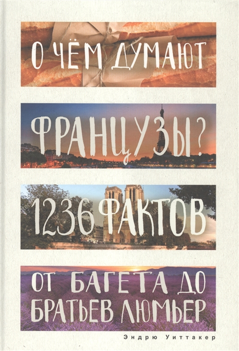 Уиттакер Э. О чем думают французы 1236 фактов от багета до братьев Люмьер эндрю уиттакер книга невероятных историй романтичная франция 1480 фактов