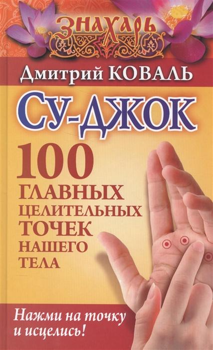 Коваль Д. Су-джок 100 главных целительных точек нашего тела коваль дмитрий большая энциклопедия целительных точек для лечения 1000 болезней