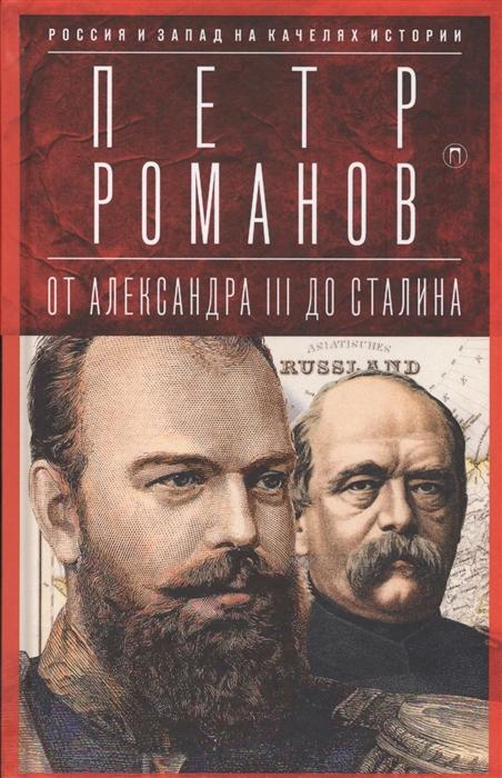 цена Романов П. Россия и Запад на качелях истории От Александра III до Сталина онлайн в 2017 году